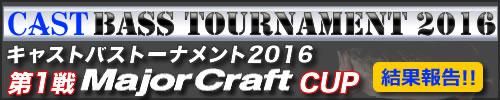 '16 CAST BASS TOURNAMENT 第一戦 Major Craft CUP 結果報告