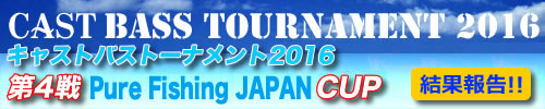 '16 CAST BASS TOURNAMENT 第四戦 PURE FISHING JAPAN CUP 結果報告