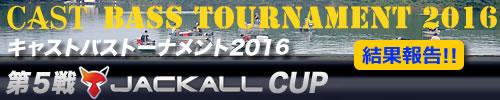 '16 CAST BASS TOURNAMENT第五戦 JACKALL CUP 結果報告