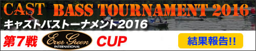 '16 CAST BASS TOURNAMENT 第七戦 EVERGREEN CUP 結果報告