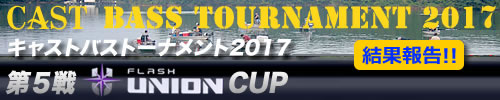 '17 CAST BASS TOURNAMENT第5戦 FLASH UNION  CUP 結果報告