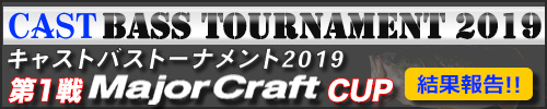 '19 CAST BASS TOURNAMENT第1戦 Major Craft CUP 結果報告