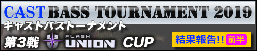 '19 CAST BASS TOURNAMENT第3戦 FLASH UNION CUP 結果報告【前半】