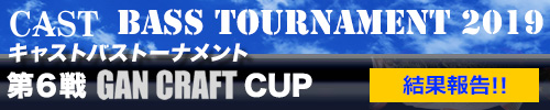 '19 CAST BASS TOURNAMENT第6戦 GUN CRAFT CUP 結果報告