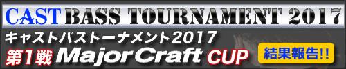 '17 CAST BASS TOURNAMENT 第一戦 Major Craft CUP 結果報告