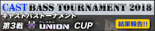 '18 CAST BASS TOURNAMENT第3戦 FLASH UNION  CUP 結果報告