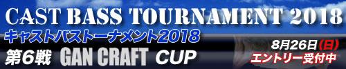 '18 CAST BASS TOURNAMENT第6戦 GAN CRAFT CUP