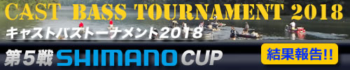 '18 CAST BASS TOURNAMENT第5戦 SHIMANO CUP 結果報告