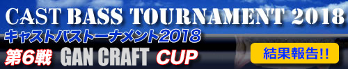 '18 CAST BASS TOURNAMENT第6戦 GAN CRAFT CUP 結果報告